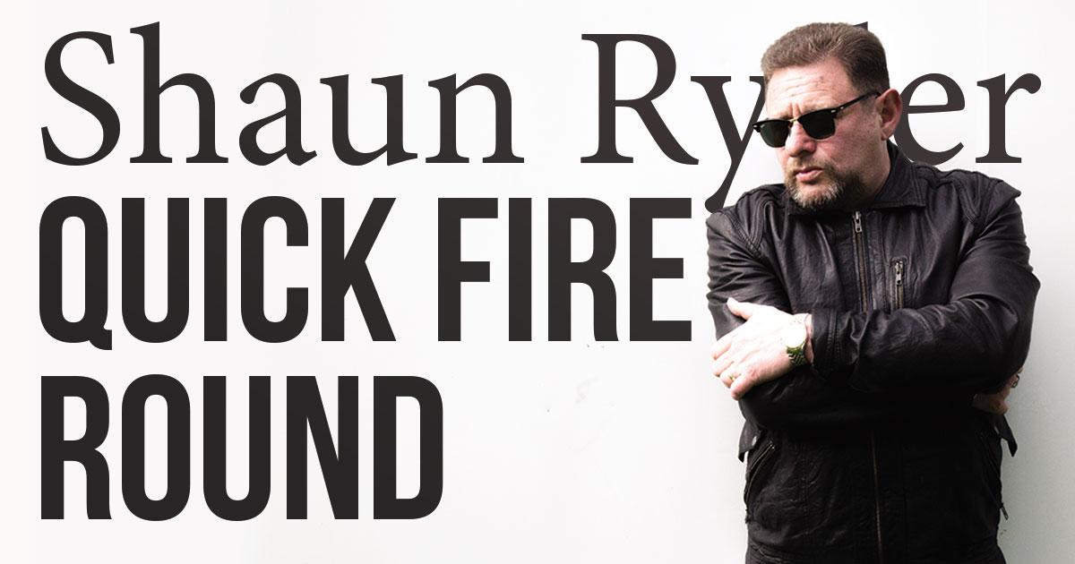 Shaun Ryder Quick Fire Round